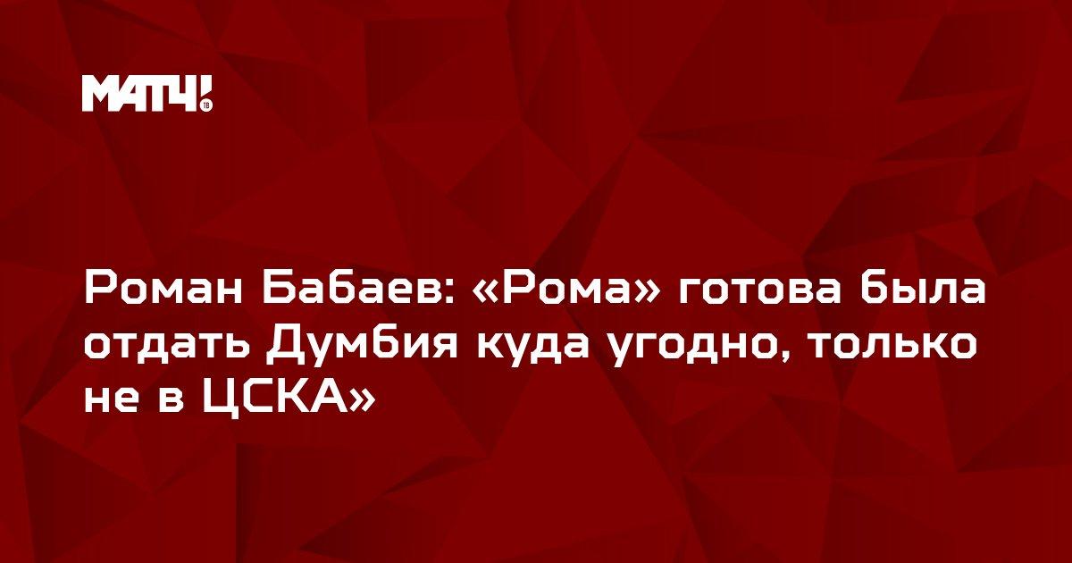 Роман Бабаев: «Рома» готова была отдать Думбия куда угодно, только не в ЦСКА»
