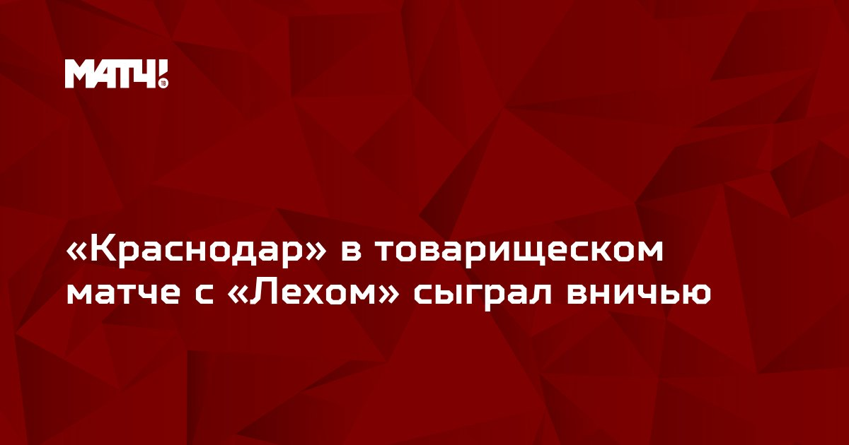 «Краснодар» в товарищеском матче с «Лехом» сыграл вничью