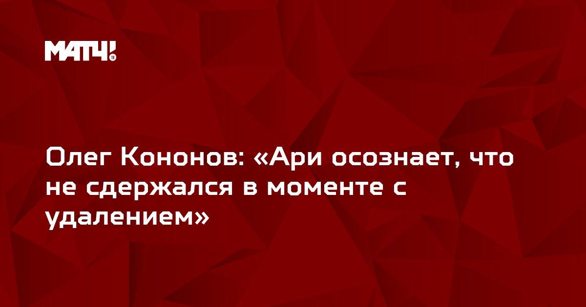 Олег Кононов: «Ари осознает, что не сдержался в моменте с удалением»