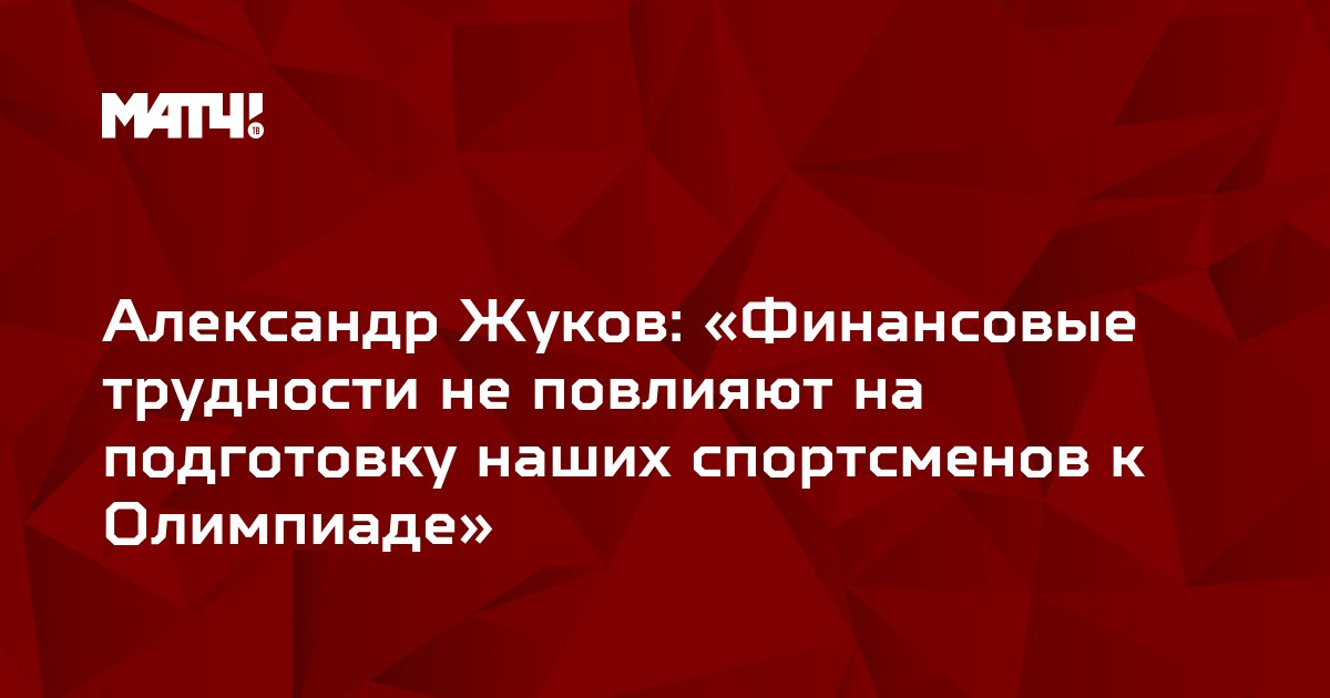 Александр Жуков: «Финансовые трудности не повлияют на подготовку наших спортсменов к Олимпиаде»