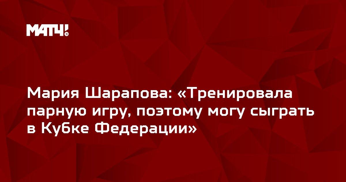 Мария Шарапова: «Тренировала парную игру, поэтому могу сыграть в Кубке Федерации»