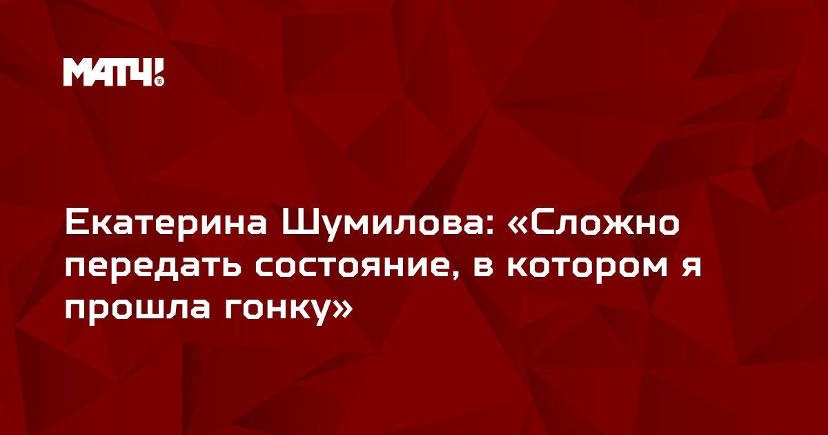 Екатерина Шумилова: «Сложно передать состояние, в котором я прошла гонку»
