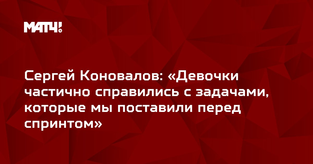 Сергей Коновалов: «Девочки частично справились с задачами, которые мы поставили перед спринтом»
