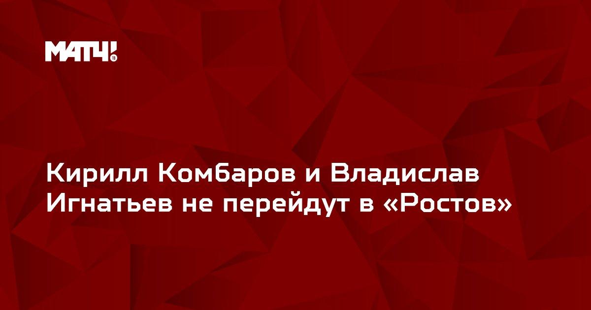 Кирилл Комбаров и Владислав Игнатьев не перейдут в «Ростов»