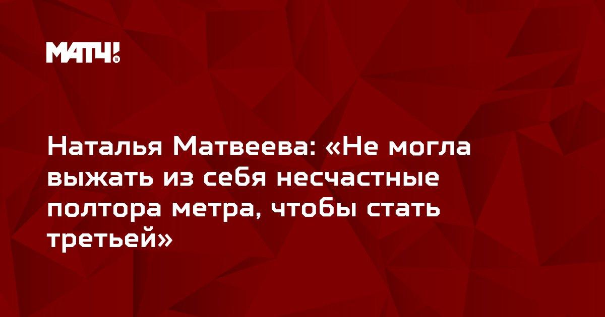 Наталья Матвеева: «Не могла выжать из себя несчастные полтора метра, чтобы стать третьей»