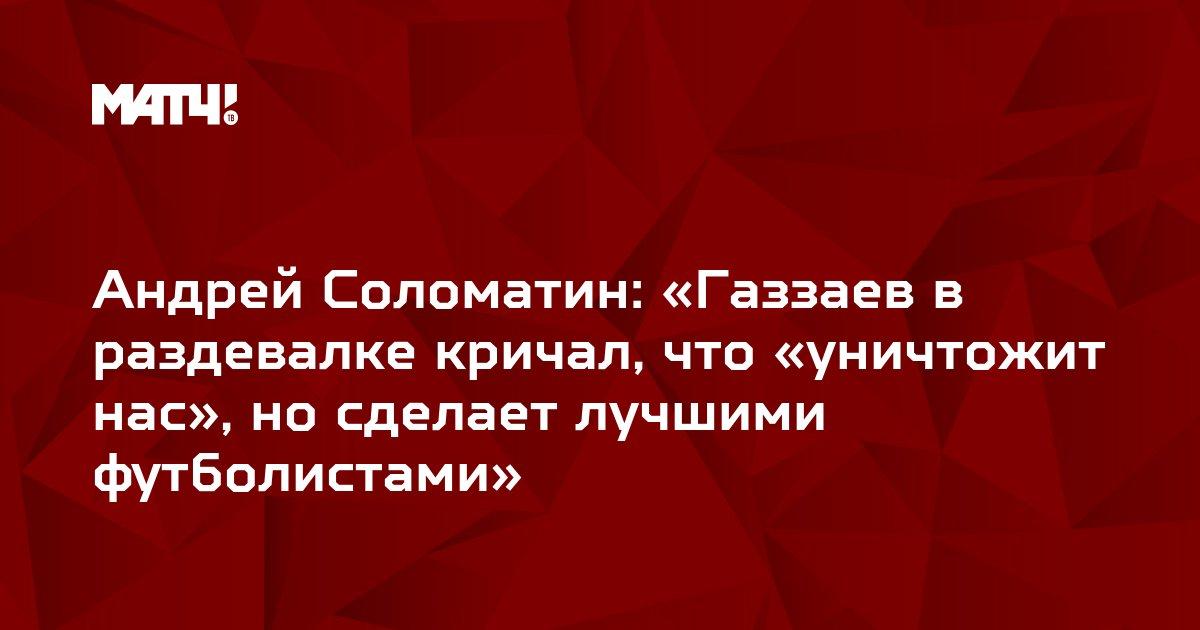 Андрей Соломатин: «Газзаев в раздевалке кричал, что «уничтожит нас», но сделает лучшими футболистами»