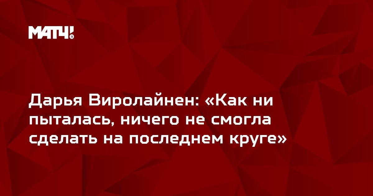 Дарья Виролайнен: «Как ни пыталась, ничего не смогла сделать на последнем круге»