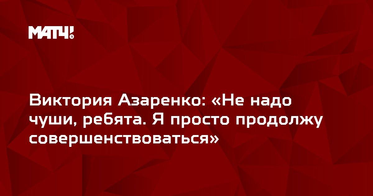 Виктория Азаренко: «Не надо чуши, ребята. Я просто продолжу совершенствоваться»