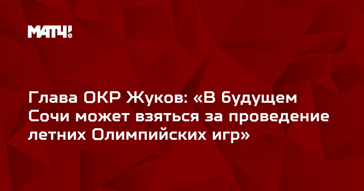 Глава ОКР Жуков: «В будущем Сочи может взяться за проведение летних Олимпийских игр»
