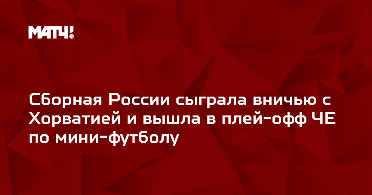 Сборная России сыграла вничью с Хорватией и вышла в плей-офф ЧЕ по мини-футболу