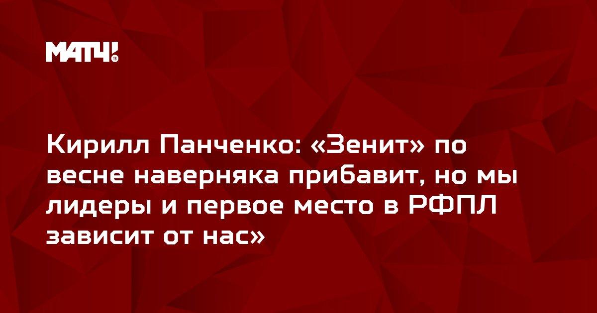 Кирилл Панченко: «Зенит» по весне наверняка прибавит, но мы лидеры и первое место в РФПЛ зависит от нас»
