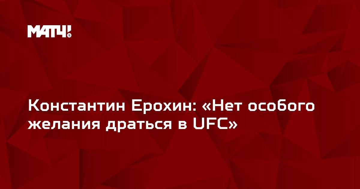 Константин Ерохин: «Нет особого желания драться в UFC»