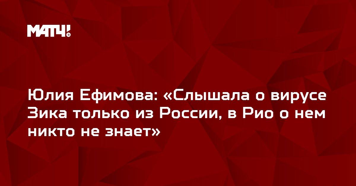 Юлия Ефимова: «Слышала о вирусе Зика только из России, в Рио о нем никто не знает»
