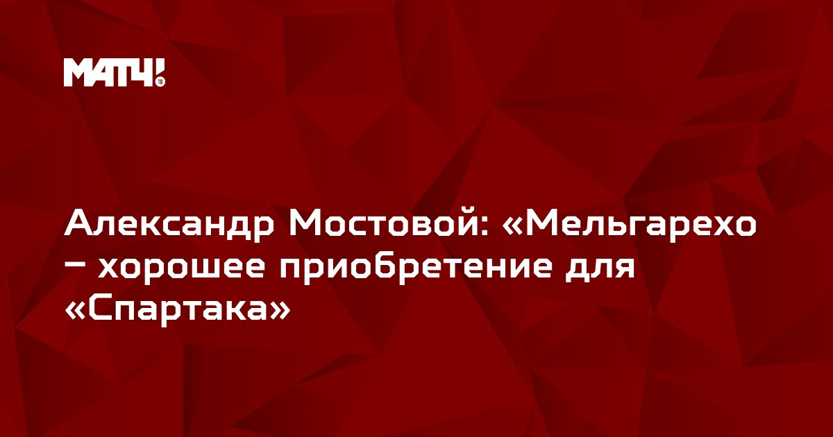 Александр Мостовой: «Мельгарехо – хорошее приобретение для «Спартака»