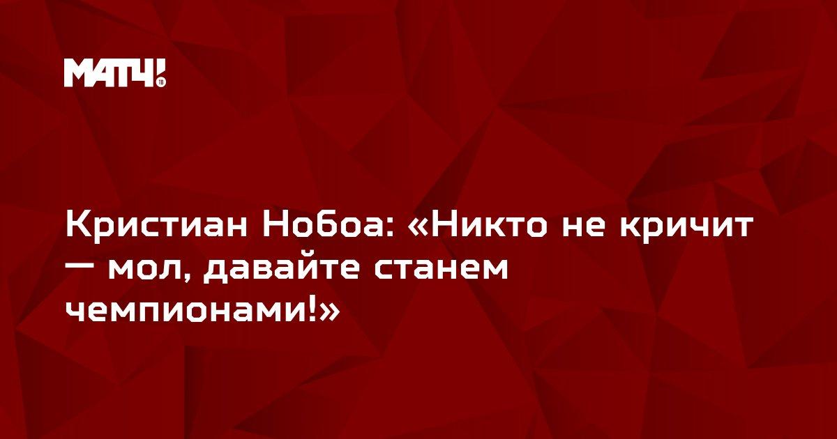 Кристиан Нобоа: «Никто не кричит — мол, давайте станем чемпионами!»