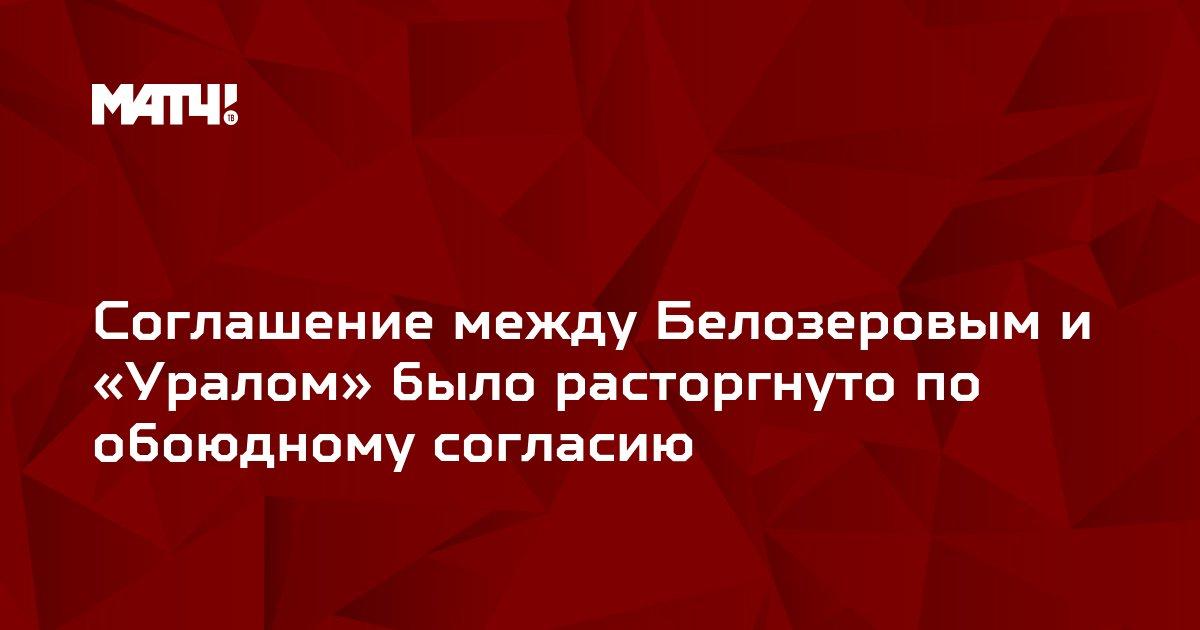 Соглашение между Белозеровым и «Уралом» было расторгнуто по обоюдному согласию