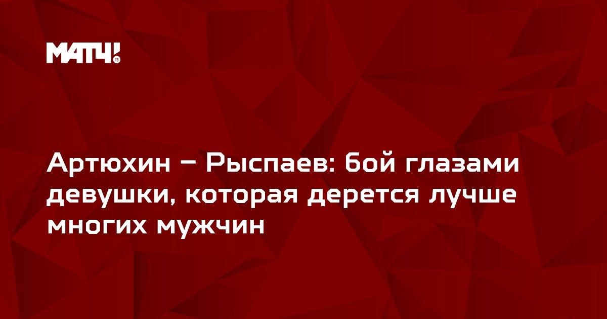 Артюхин – Рыспаев: бой глазами девушки, которая дерется лучше многих мужчин