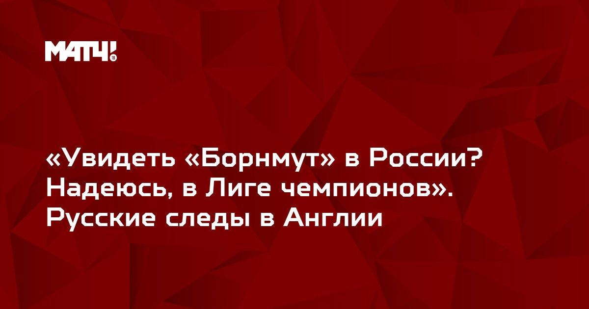 «Увидеть «Борнмут» в России? Надеюсь, в Лиге чемпионов». Русские следы в Англии