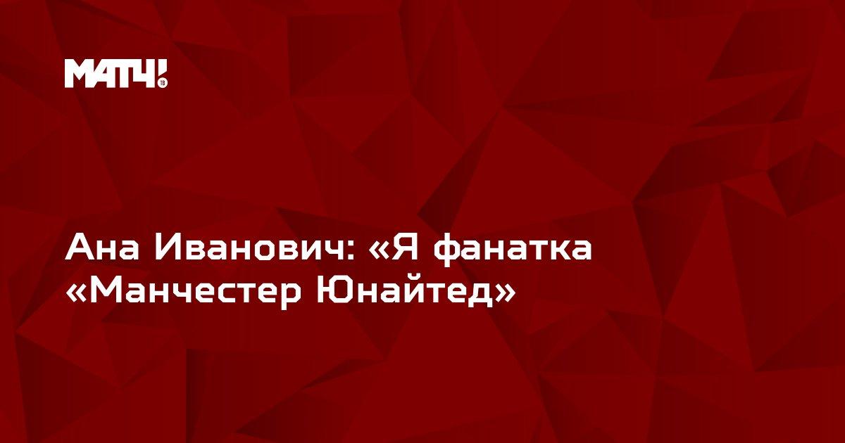 Ана Иванович: «Я фанатка «Манчестер Юнайтед»