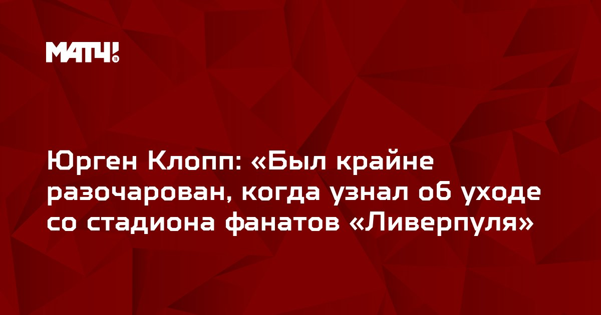 Юрген Клопп: «Был крайне разочарован, когда узнал об уходе со стадиона фанатов «Ливерпуля»