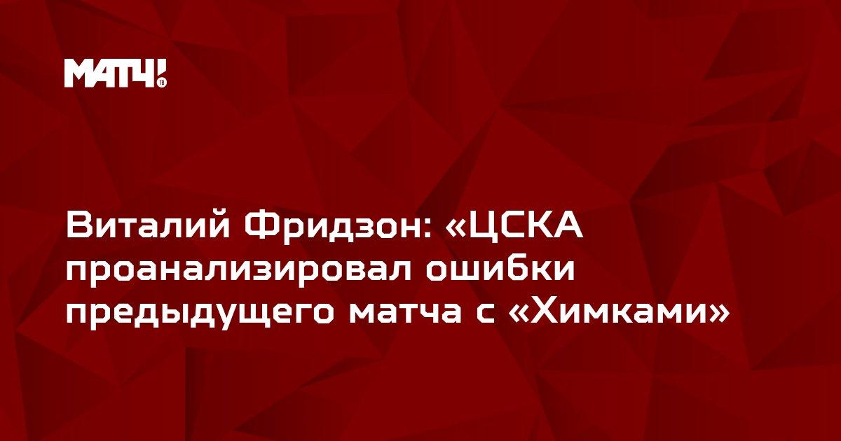 Виталий Фридзон: «ЦСКА проанализировал ошибки предыдущего матча с «Химками»
