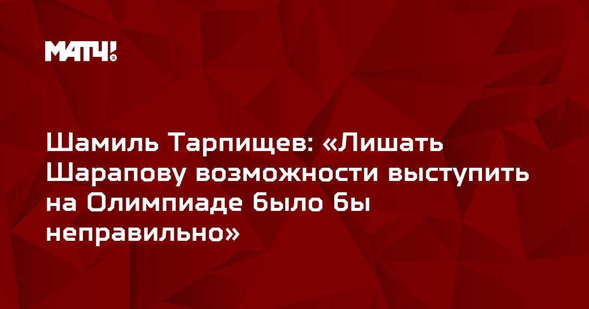 Шамиль Тарпищев: «Лишать Шарапову возможности выступить на Олимпиаде было бы неправильно»
