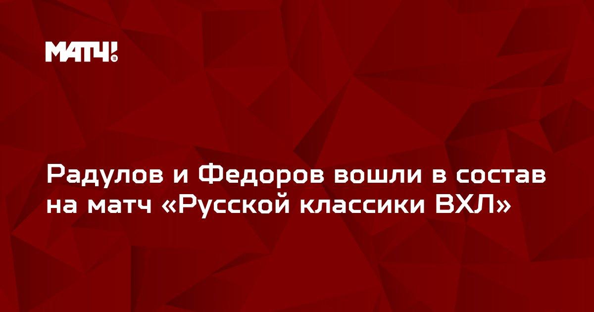Радулов и Федоров вошли в состав на матч «Русской классики ВХЛ»