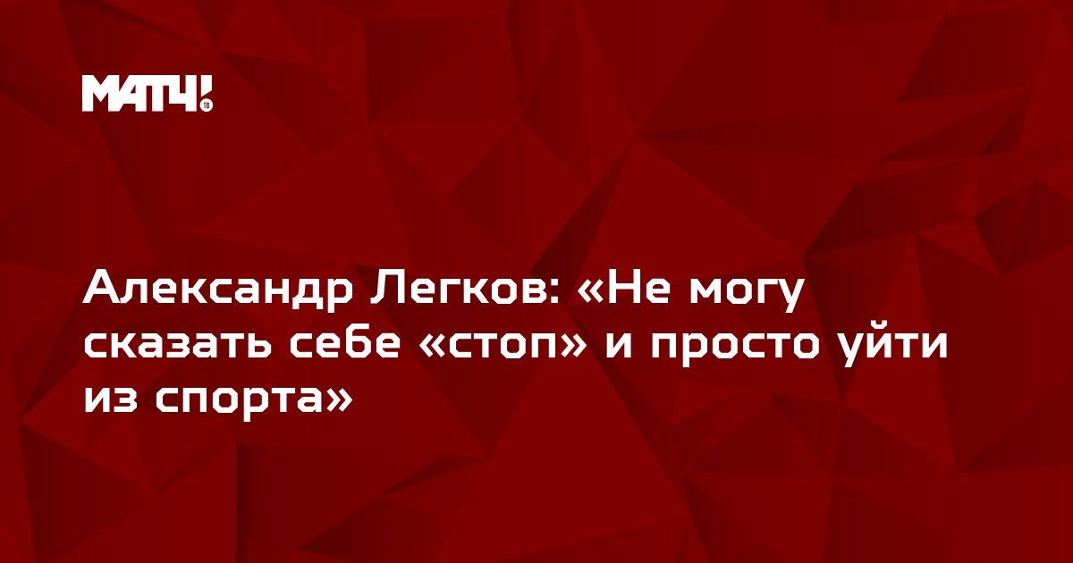 Александр Легков: «Не могу сказать себе «стоп» и просто уйти из спорта»