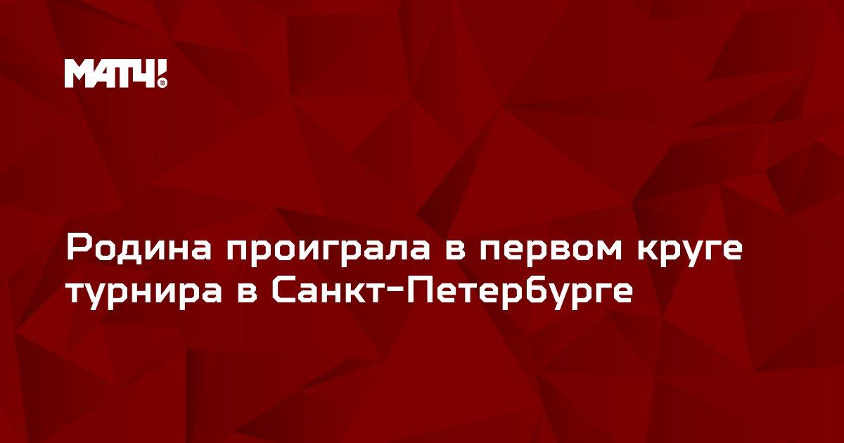 Родина проиграла в первом круге турнира в Санкт-Петербурге
