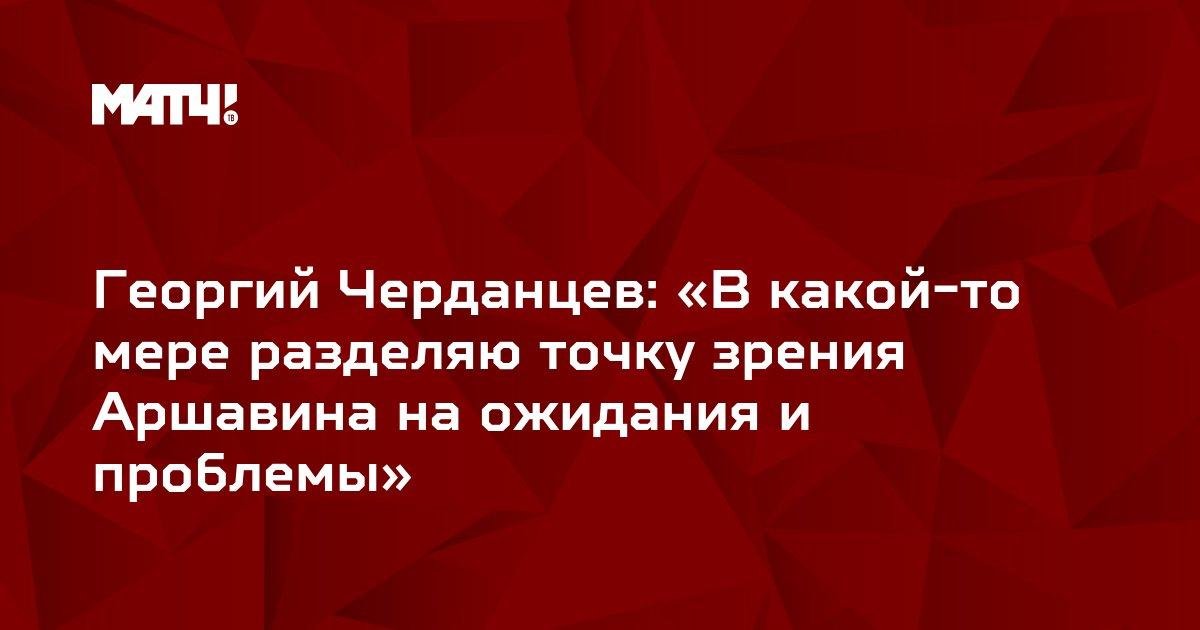 Георгий Черданцев: «В какой-то мере разделяю точку зрения Аршавина на ожидания и проблемы»