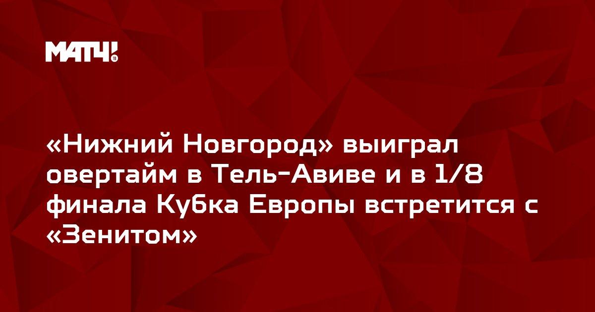 «Нижний Новгород» выиграл овертайм в Тель-Авиве и в 1/8 финала Кубка Европы встретится с «Зенитом»