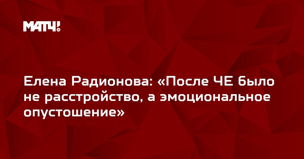 Елена Радионова: «После ЧЕ было не расстройство, а эмоциональное опустошение»
