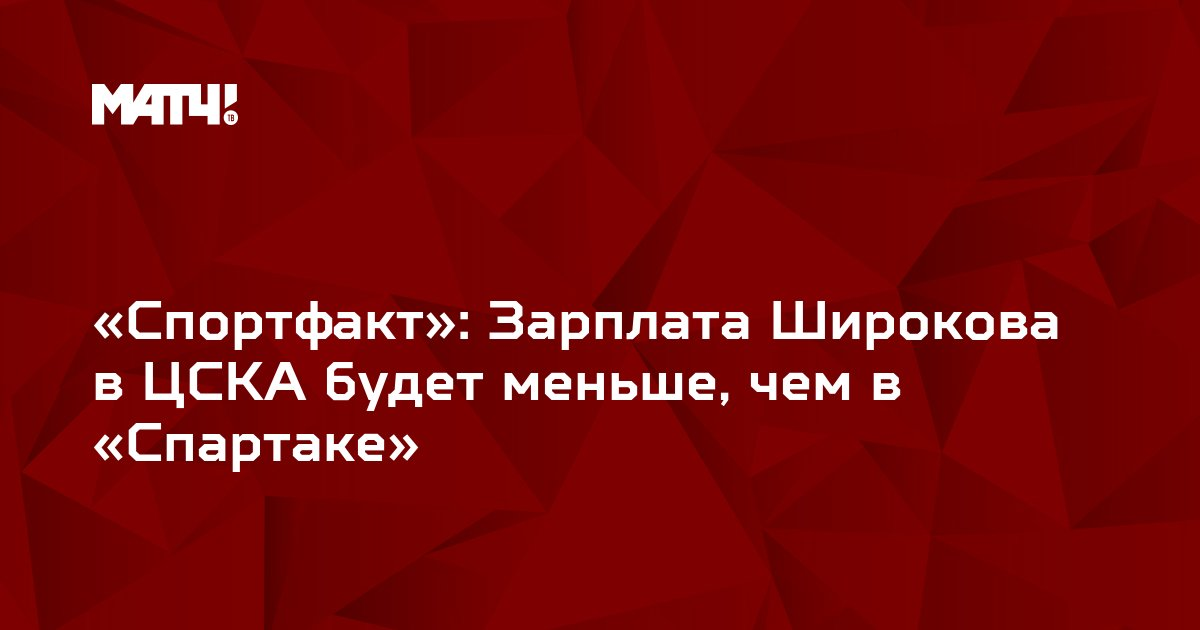 «Спортфакт»: Зарплата Широкова в ЦСКА будет меньше, чем в «Спартаке»