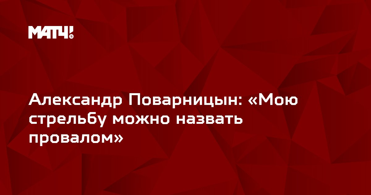 Александр Поварницын: «Мою стрельбу можно назвать провалом»