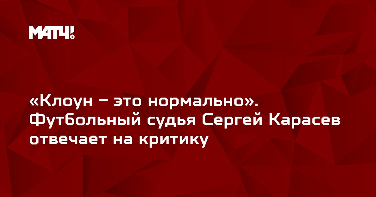 «Клоун – это нормально». Футбольный судья Сергей Карасев отвечает на критику