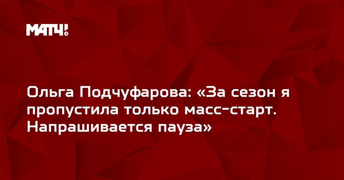 Ольга Подчуфарова: «За сезон я пропустила только масс-старт. Напрашивается пауза»