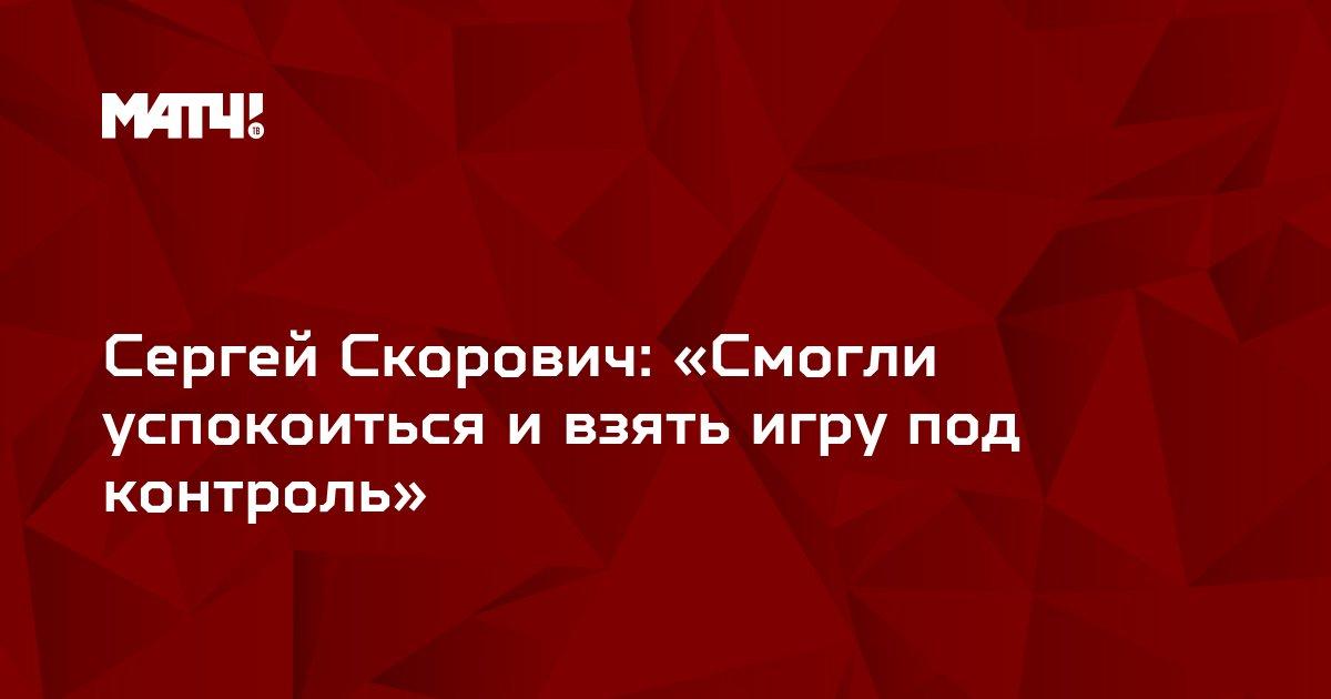 Сергей Скорович: «Смогли успокоиться и взять игру под контроль»