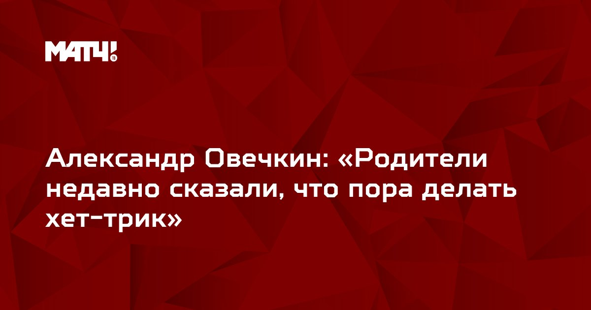 Александр Овечкин: «Родители недавно сказали, что пора делать хет-трик»