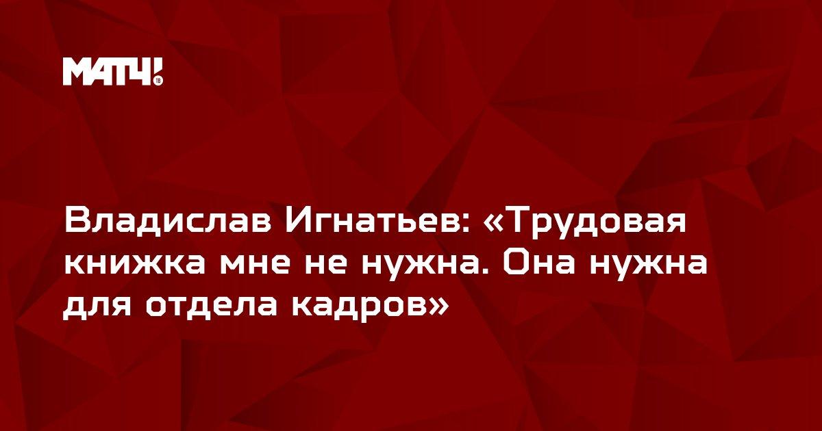 Владислав Игнатьев: «Трудовая книжка мне не нужна. Она нужна для отдела кадров»