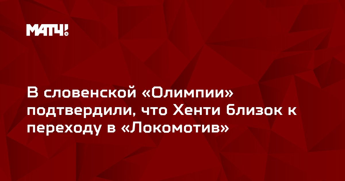 В словенской «Олимпии» подтвердили, что Хенти близок к переходу в «Локомотив»