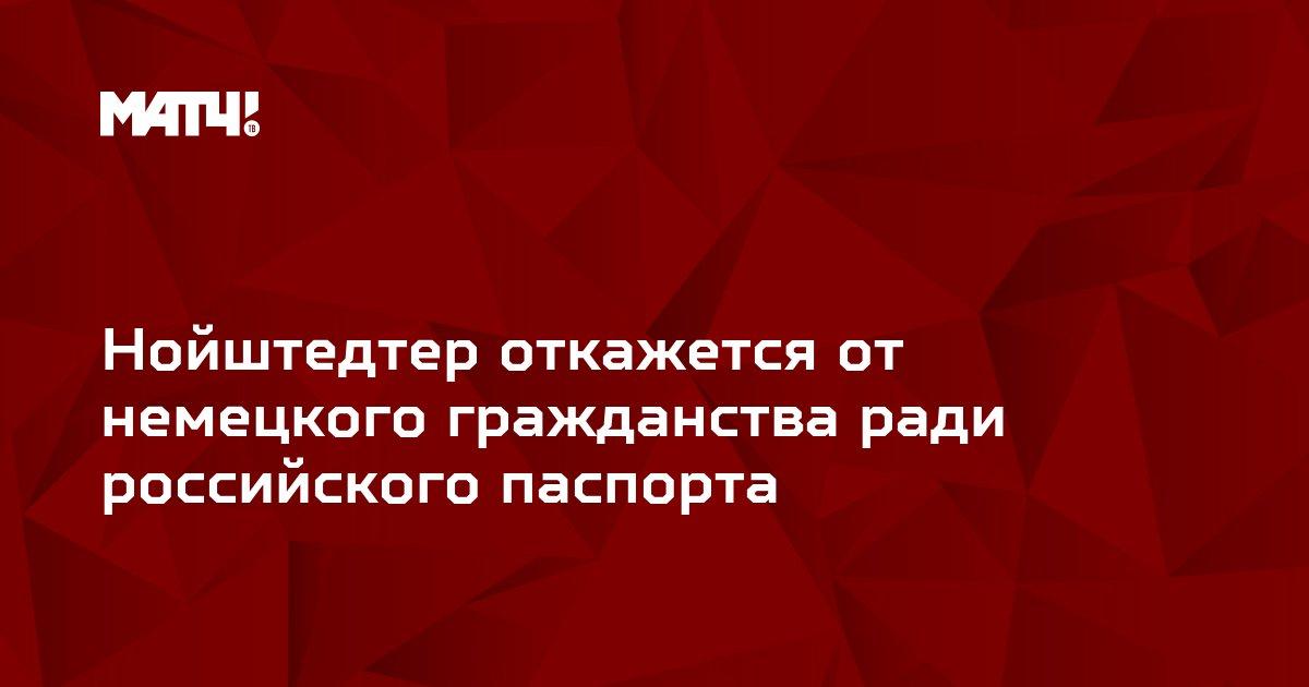 Нойштедтер откажется от немецкого гражданства ради российского паспорта