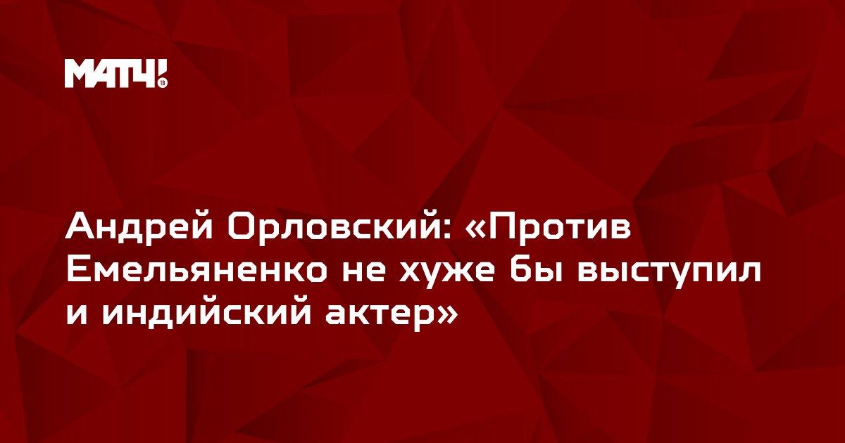 Андрей Орловский: «Против Емельяненко не хуже бы выступил и индийский актер»