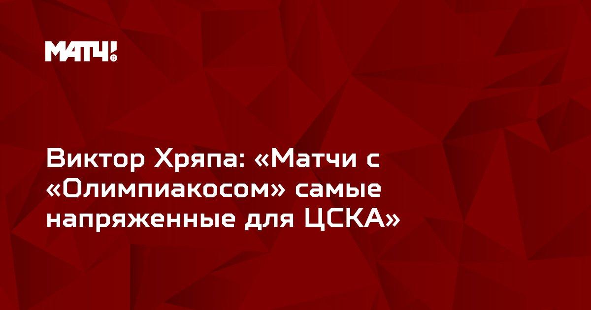 Виктор Хряпа: «Матчи с «Олимпиакосом» самые напряженные для ЦСКА»