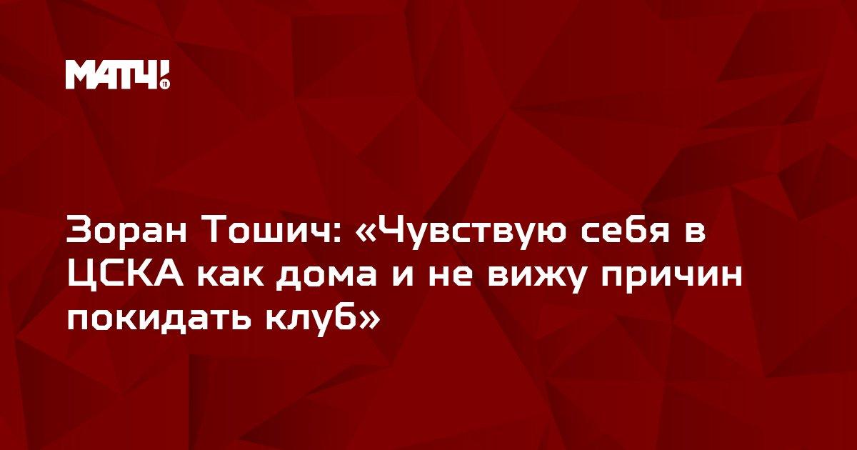 Зоран Тошич: «Чувствую себя в ЦСКА как дома и не вижу причин покидать клуб»