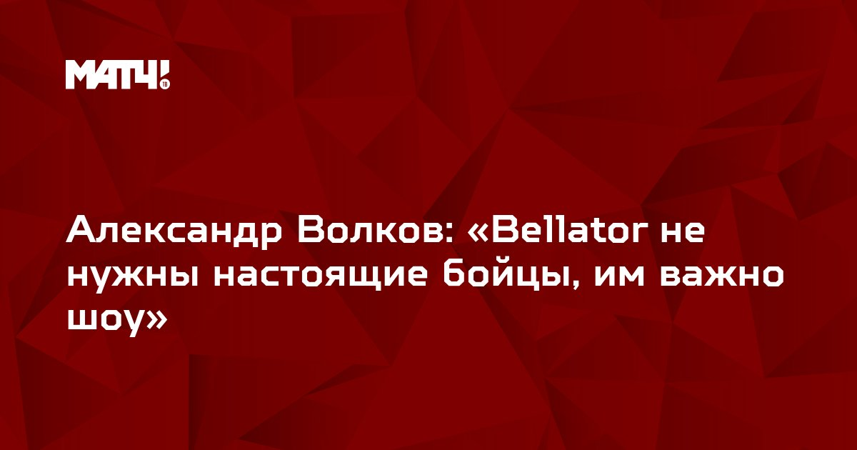 Александр Волков: «Bellator не нужны настоящие бойцы, им важно шоу»