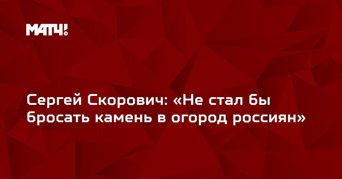 Сергей Скорович: «Не стал бы бросать камень в огород россиян»