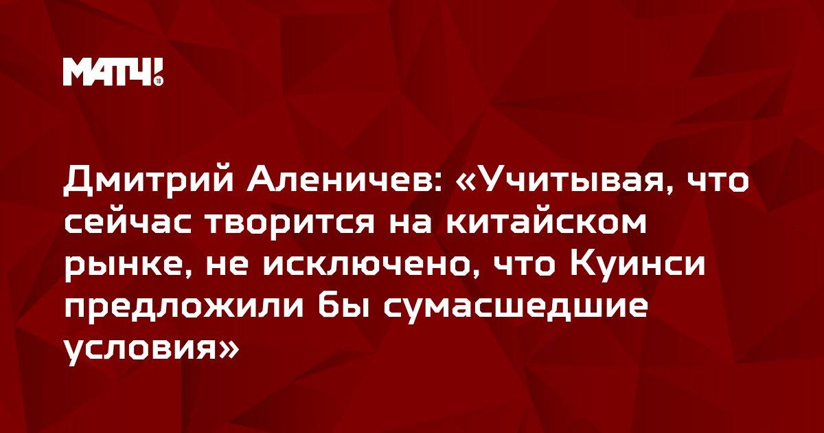Дмитрий Аленичев: «Учитывая, что сейчас творится на китайском рынке, не исключено, что Куинси предложили бы сумасшедшие условия»