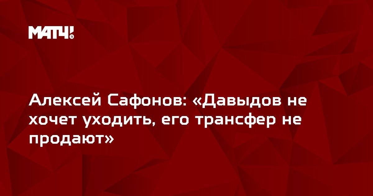 Алексей Сафонов: «Давыдов не хочет уходить, его трансфер не продают»