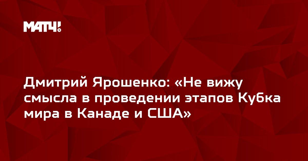 Дмитрий Ярошенко: «Не вижу смысла в проведении этапов Кубка мира в Канаде и США»