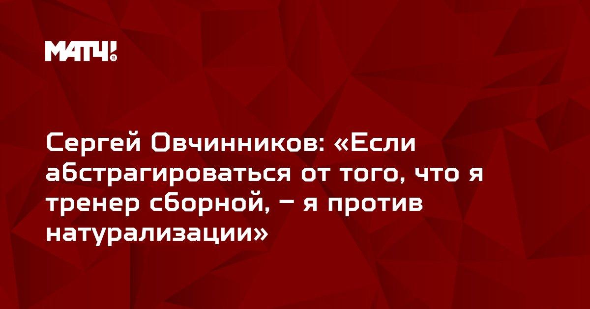 Сергей Овчинников: «Если абстрагироваться от того, что я тренер сборной, – я против натурализации»